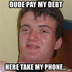 Stoner Stanley - Dude pay my debt Here take my phone...