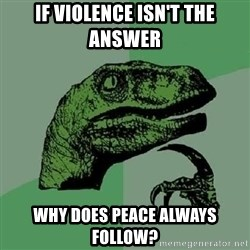 Philosoraptor - If violence isn't the answer why does peace always follow?