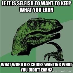 Philosoraptor - if it is selfish to want to keep what you earn what word describes wanting what you didn't earn?