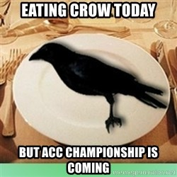 Eat Crow - Eating crow today But acc championship is coming