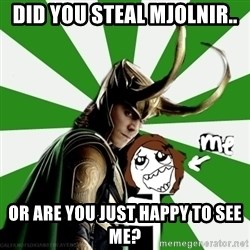 Typical fan of Loki - did you steal Mjolnir.. or are you just happy to see me?