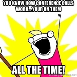 X ALL THE THINGS - You know how conference calls work... your on them all the time!