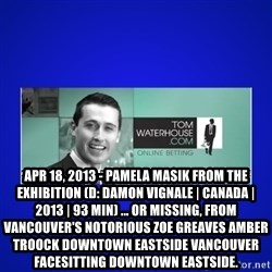 Tom Waterhouse -  Apr 18, 2013 - Pamela Masik from The Exhibition (D: Damon Vignale   Canada   2013   93 min) ... or missing, from Vancouver's notorious ZOE GREAVES AMBER TROOCK downtown eastside vancouver facesitting Downtown Eastside.