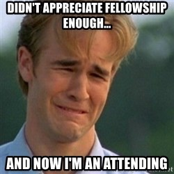 Crying Dawson - Didn't appreciate fellowship enough... and now I'm an attending