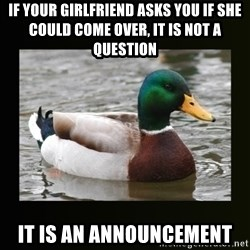 good advice duck - If your girlfriend asks you if she could come over, it is not a question it is an announcement