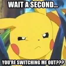 Unimpressed Pikachu - Wait A second... You're switching me out???