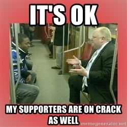 Rob Ford - It's OK My Supporters Are On Crack As Well