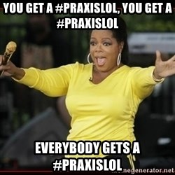 Overly-Excited Oprah!!!  - you get a #praxislol, you get a #praxislol everybody gets a #praxislol