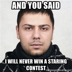 Serious Guy Markiz - and you said I will never win a staring contest