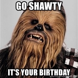 Chewbacca meme - Go shawty It's your Birthday