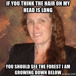 Westboro Baptist Church Lady - if you think the hair on my head is long You should see the forest I am growing down below