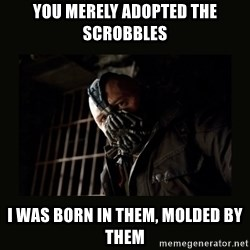 Bane Dark Knight - You merely adopted the scrobbles I was born in them, Molded by them