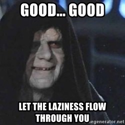 Creepy Emperor Palpatine - good... good  let the laziness flow through you