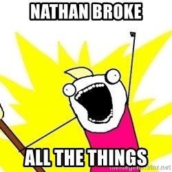 X ALL THE THINGS - nathan broke all the things