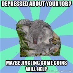 Clinically Depressed Koala - Depressed about your job? Maybe jingling some coins will help