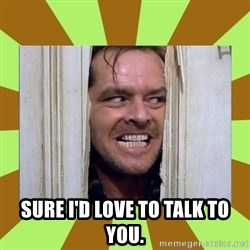 Jack Nicholson in the shining  -  Sure I'd LOVE to talk to you.