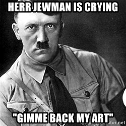"""Hitler - herr jewman is crying """"gimme back my art"""""""
