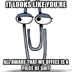 Clippy - it looks like you're all aware that ms office is a piece of shit
