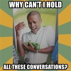 Why can't I hold all these limes - Why can't i hold All these conversations?