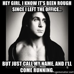 ManarchistRyanGosling - Hey girl, I know it's been rough since I left the office... But just call my name, and I'll come running.