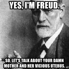 Sigmund Freud - Yes, I'm Freud. So, let's talk about your damn mother and her vicious uterus.