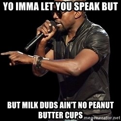 Kanye West - yo Imma let you speak but but milk duds ain't no peanut butter cups