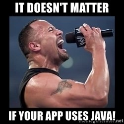 It doesn't matter! The Rock.  - It doesn't matter if your app uses Java!