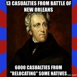"""andrew jackson - 13 casualties from Battle of New Orleans 6000 casualties from """"relocating"""" some Natives"""