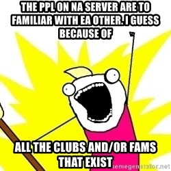 X ALL THE THINGS - the ppl on na server are to familiar with ea other. i guess because of all the clubs and/or fams that exist