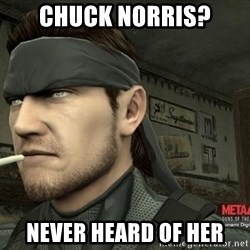 Solid Snake - Chuck norris? never heard of her