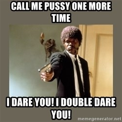doble dare you  - Call me pussy one more time I dare you! I double dare you!