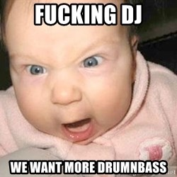 Angry baby - fucking dj we want more drumnbass