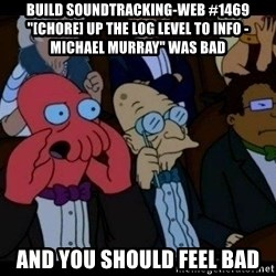"Zoidberg - BUILD soundtracking-web #1469 ""[CHORE] Up the log level to info - Michael Murray"" WAS BAD AND YOU SHOULD FEEL BAD"