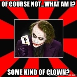 Typical Joker - of course not...what am I? Some kind of clown?