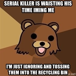 Pedobear - serial killer is waisting his time IMing me i'm just ignoring and tossing them into the recycling bin