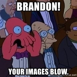 Zoidberg12312341234 - BRANDON! YOUR IMAGES BLOW.