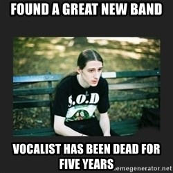First World Metalhead Problems - Found a great new band Vocalist has been dead for five years