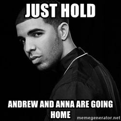 Drake quotes - Just Hold Andrew and Anna are going Home