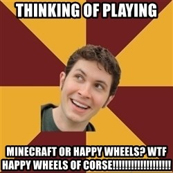 Tobuscus - Thinking of playing MINECRAFT OR HAPPY WHEELS? WTF HAPPY WHEELS OF CORSE!!!!!!!!!!!!!!!!!!!