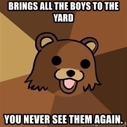 Pedobear - Brings all the boys to the yard You never see them again.