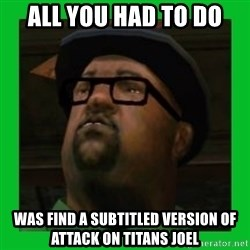 Big Smoke - ALL YOU HAD TO DO WAS FIND A SUBTITLED VERSION OF ATTACK ON TITANS JOEL