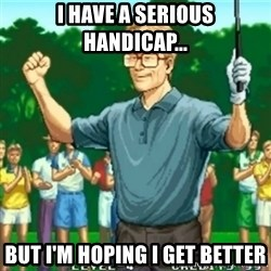 Happy Golfer - I have a serious handicap... But I'm hoping I get better