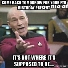 Patrick Stewart WTF - Come back tomorrow for your FTD birthday present  It's not where it's supposed to be....
