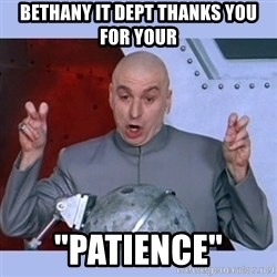 """Dr Evil meme - Bethany IT Dept thanks you for your """"Patience"""""""