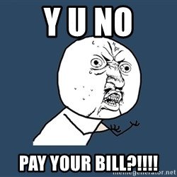 Y U No - Y u no pay your bill?!!!!