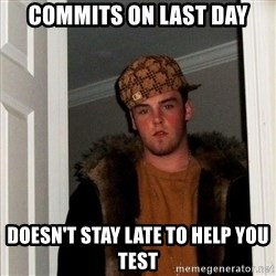 Scumbag Steve - Commits on last day Doesn't stay late to help you test