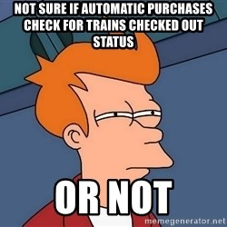 Futurama Fry - not sure if automatic purchases check for trains checked out status or not