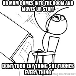 Desk Flip Rage Guy - ur mom comes into the room and moves ur stuff dont tuch eny thing she tuches every thing