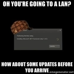 Scumbag Steam - OH YOU'RE GOING TO A LAN? HOW ABOUT SOME UPDATES BEFORE YOU ARRIVE