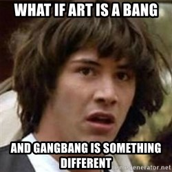 what if meme - What if art is a bang and gangbang is something different